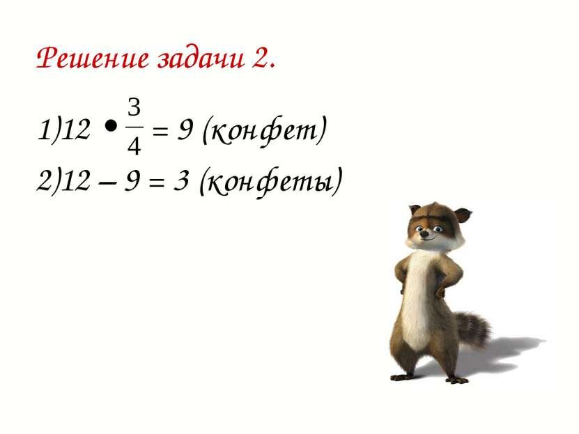 Решение задачи 2. 1)12 • = 9 (конфет) 2)12 – 9 = 3 (конфеты)