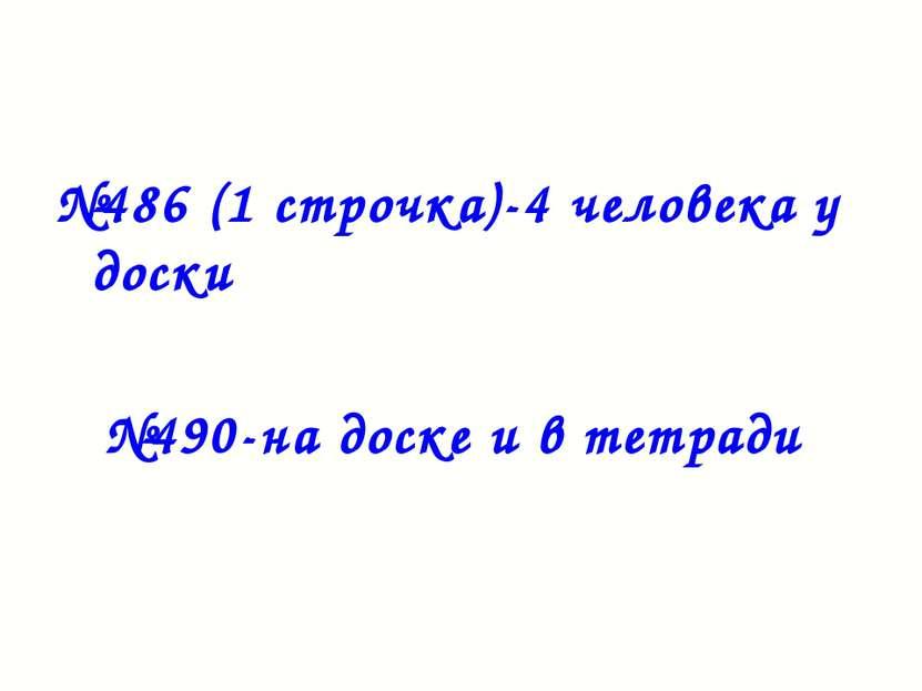 №486 (1 строчка)-4 человека у доски №490-на доске и в тетради
