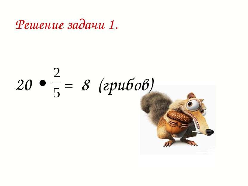 Решение задачи 1. 20 • = 8 (грибов)