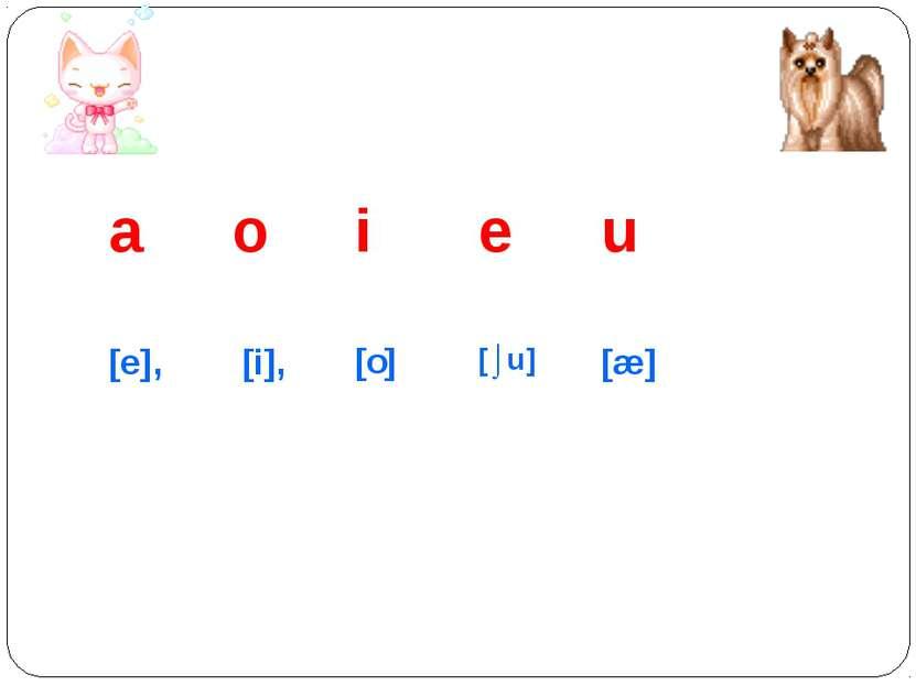 a o i e u [e], [i], [o] [⌡u] [æ]