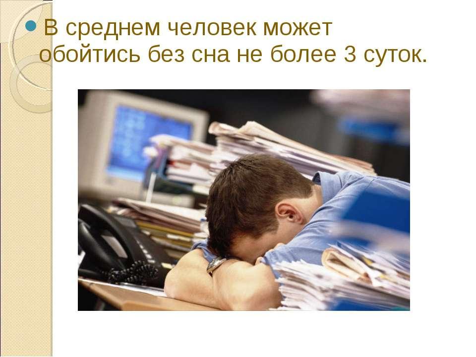 В среднем человек может обойтись без сна не более 3 суток.