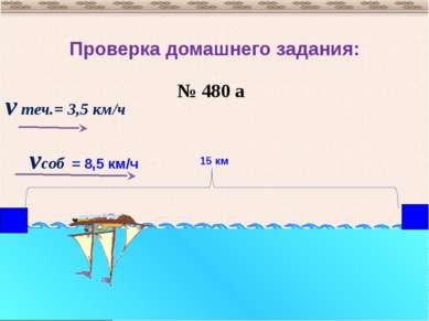 Проверка домашнего задания: № 480 а vсоб = 8,5 км/ч v теч.= 3,5 км/ч 15 км
