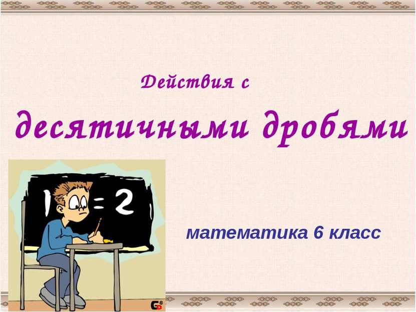 Действия с десятичными дробями математика 6 класс