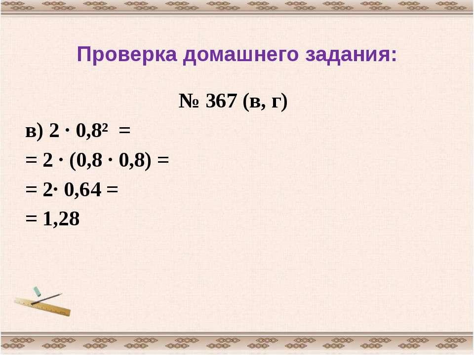 Проверка домашнего задания: № 367 (в, г) в) 2 · 0,8² = = 2 · (0,8 · 0,8) = = ...