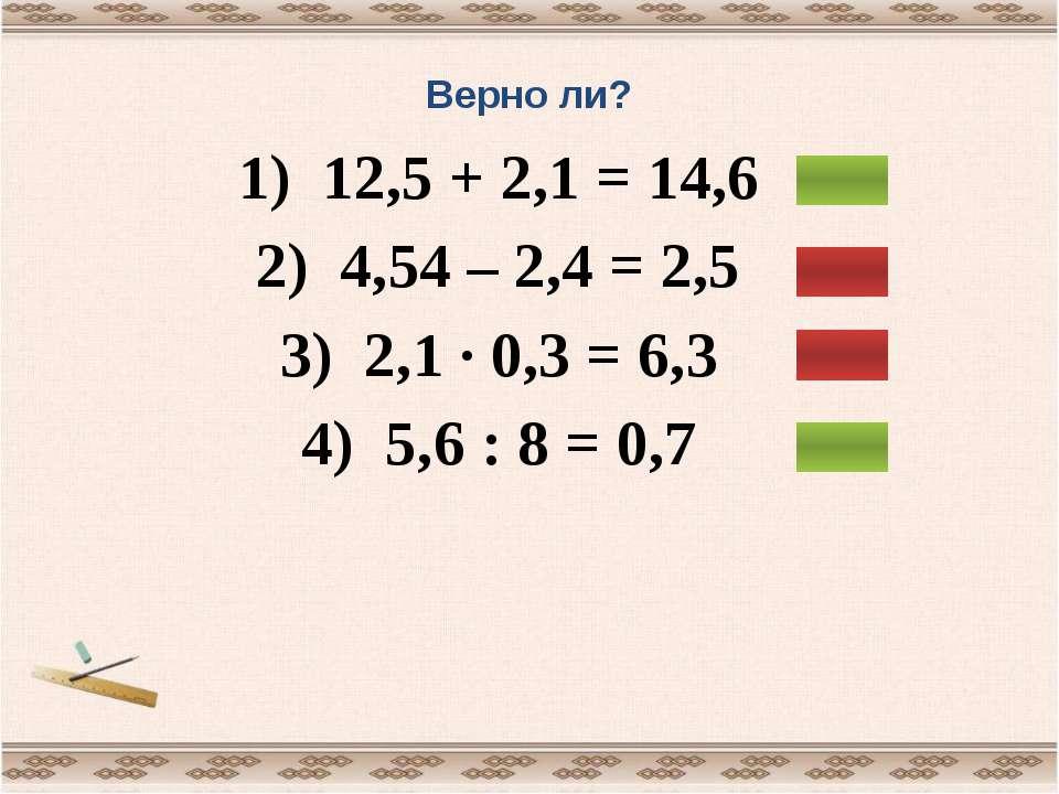 Верно ли? 1) 12,5 + 2,1 = 14,6 2) 4,54 – 2,4 = 2,5 3) 2,1 ∙ 0,3 = 6,3 4) 5,6 ...