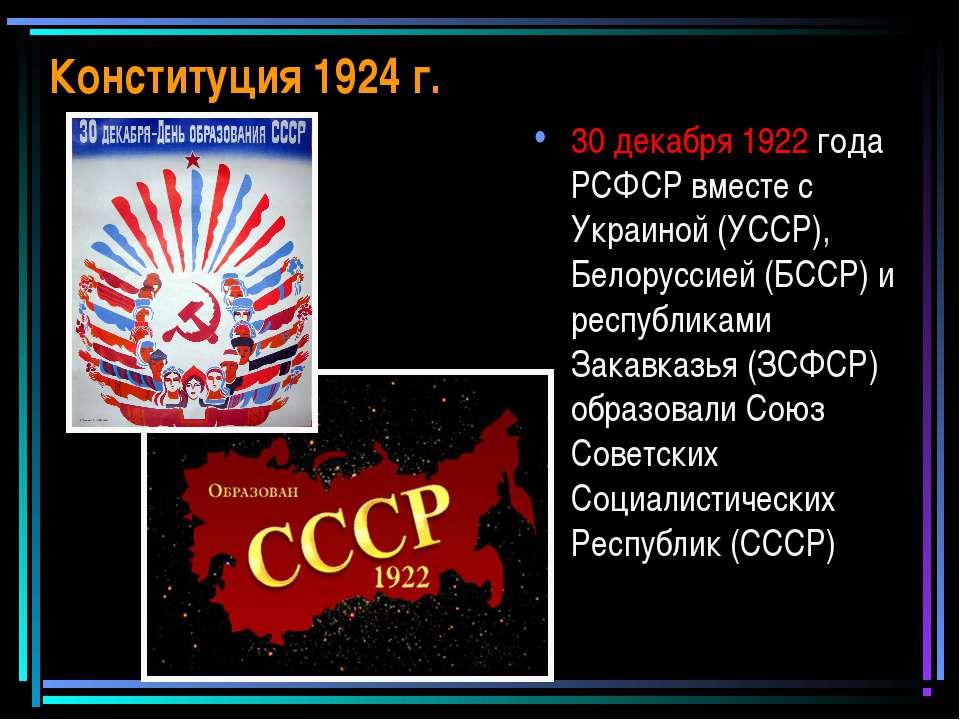 Конституция 1924 г. 30 декабря 1922 года РСФСР вместе с Украиной (УССР), Бело...