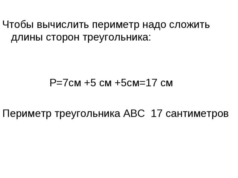Чтобы вычислить периметр надо сложить длины сторон треугольника: Р=7см +5 см ...