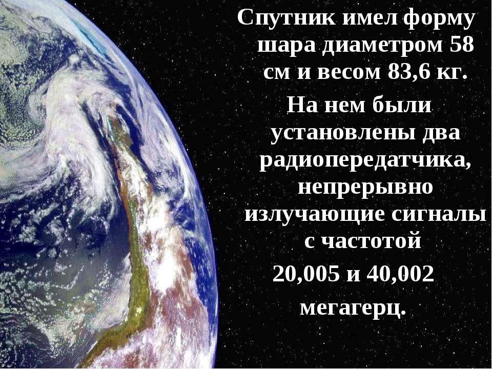 Спутник имел форму шара диаметром 58 см и весом 83,6 кг. На нем были установл...