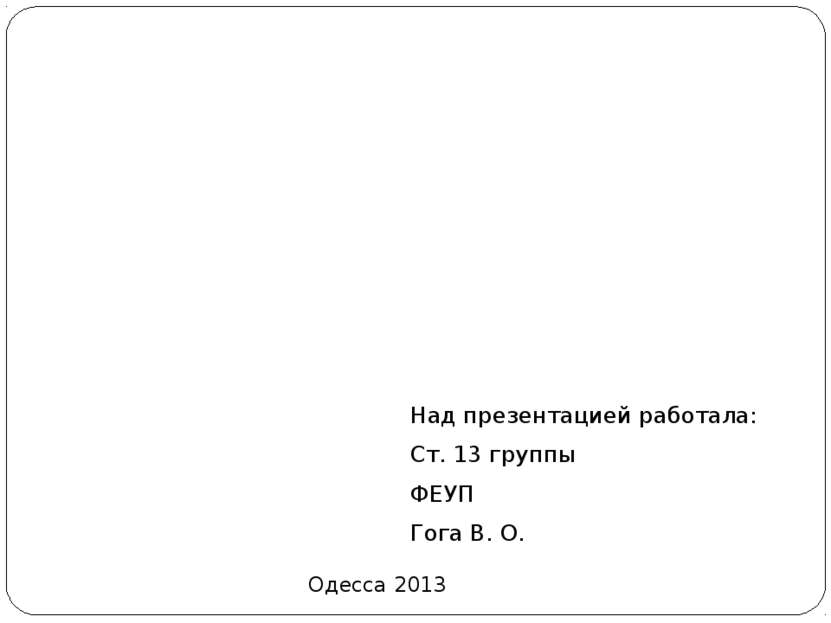 Над презентацией работала: Над презентацией работала: Ст. 13 группы ФЕУП Гога...