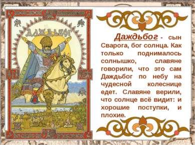 Даждьбог - сын Сварога, бог солнца. Как только поднималось солнышко, славяне ...