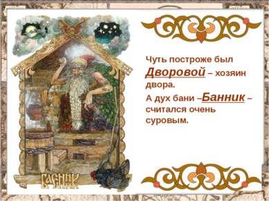 Чуть построже был Дворовой – хозяин двора. А дух бани –Банник – считался очен...
