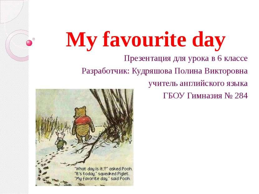 My favourite day Презентация для урока в 6 классе Разработчик: Кудряшова Поли...