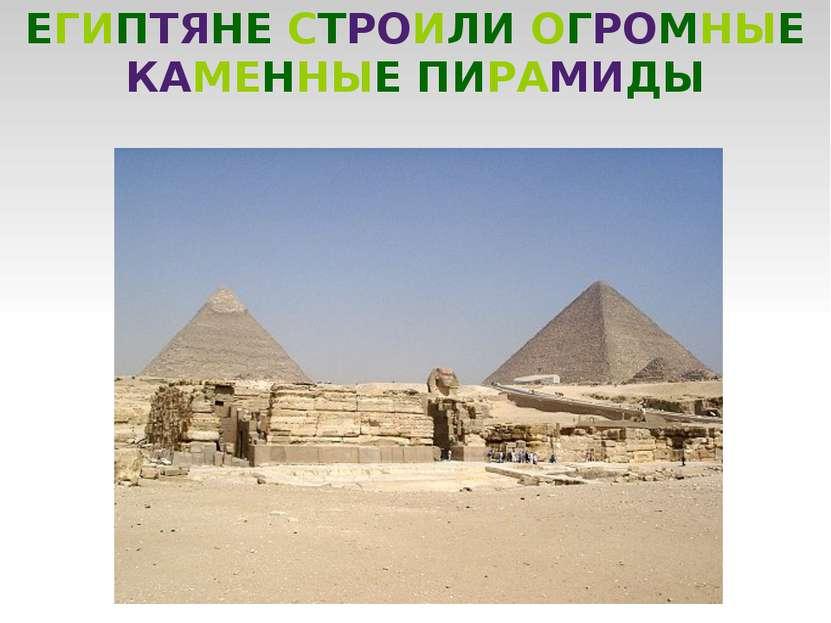 ЕГИПТЯНЕ СТРОИЛИ ОГРОМНЫЕ КАМЕННЫЕ ПИРАМИДЫ