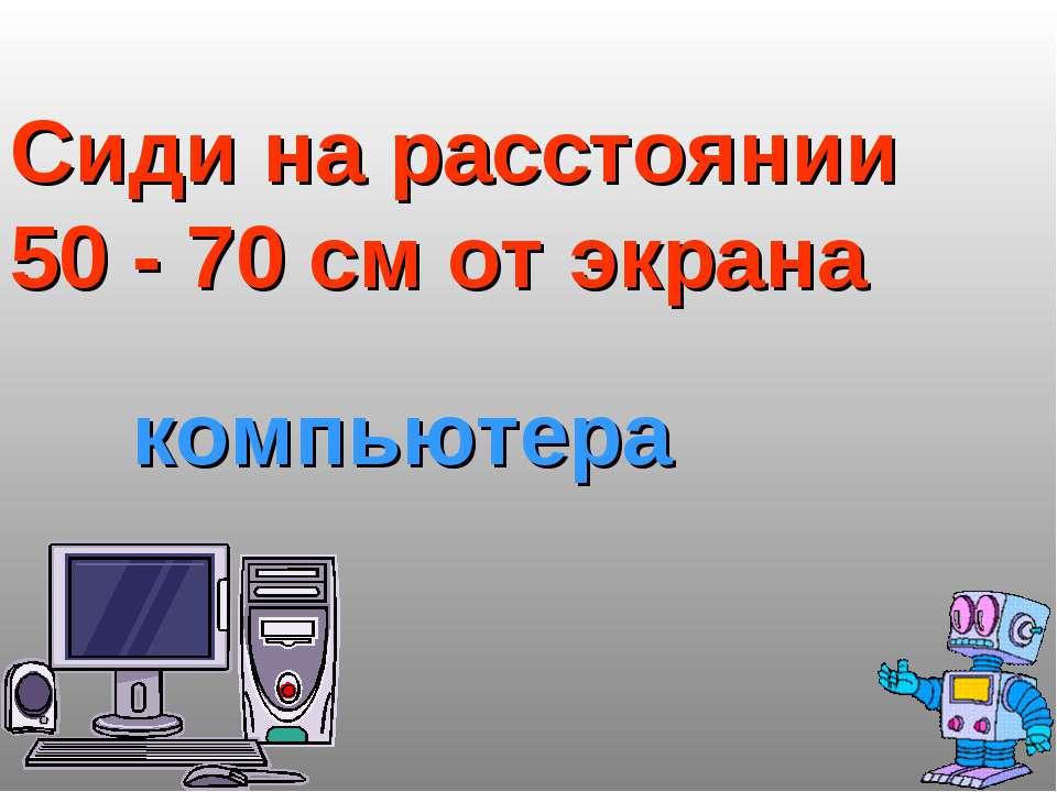 Сиди на расстоянии 50 - 70 см от экрана компьютера