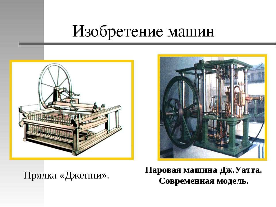 Изобретение машин Прялка «Дженни». Паровая машина Дж.Уатта. Современная модель.