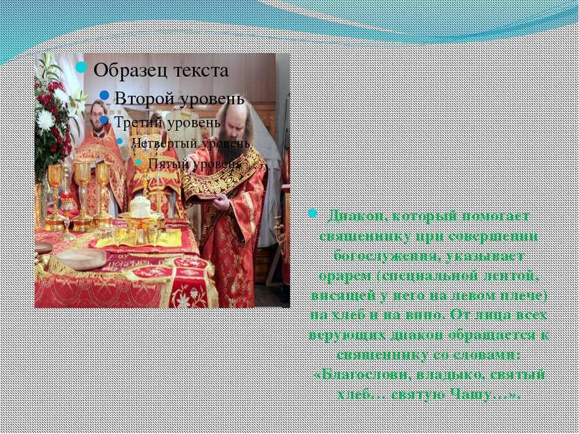 Диакон, который помогает священнику при совершении богослужения, указывает ор...