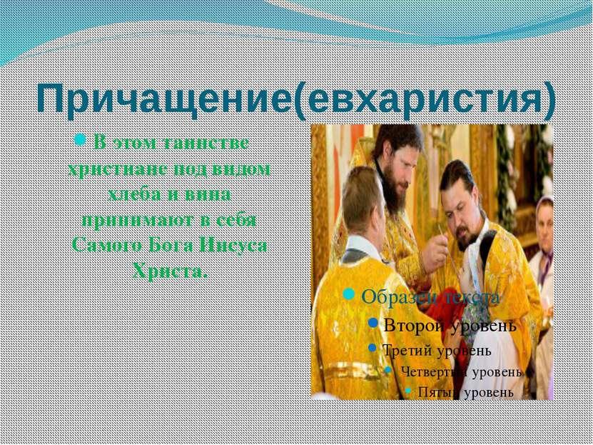 Причащение(евхаристия) В этом таинстве христиане под видом хлеба и вина прини...