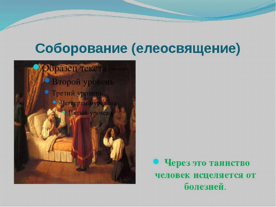 Соборование (елеосвящение) Через это таинство человек исцеляется от болезней.