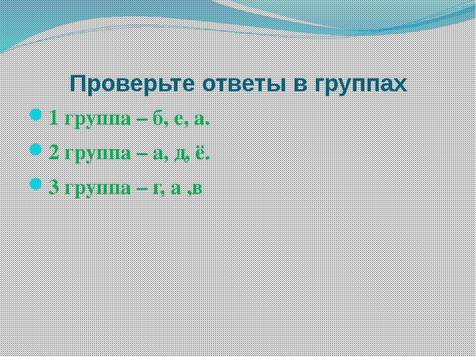 Проверьте ответы в группах 1 группа – б, е, а. 2 группа – а, д, ё. 3 группа –...