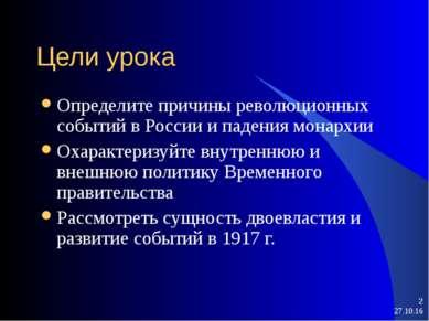 * * Цели урока Определите причины революционных событий в России и падения мо...