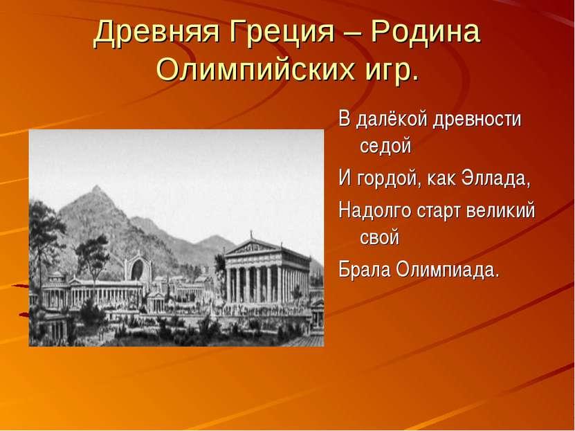 Древняя Греция – Родина Олимпийских игр. В далёкой древности седой И гордой, ...