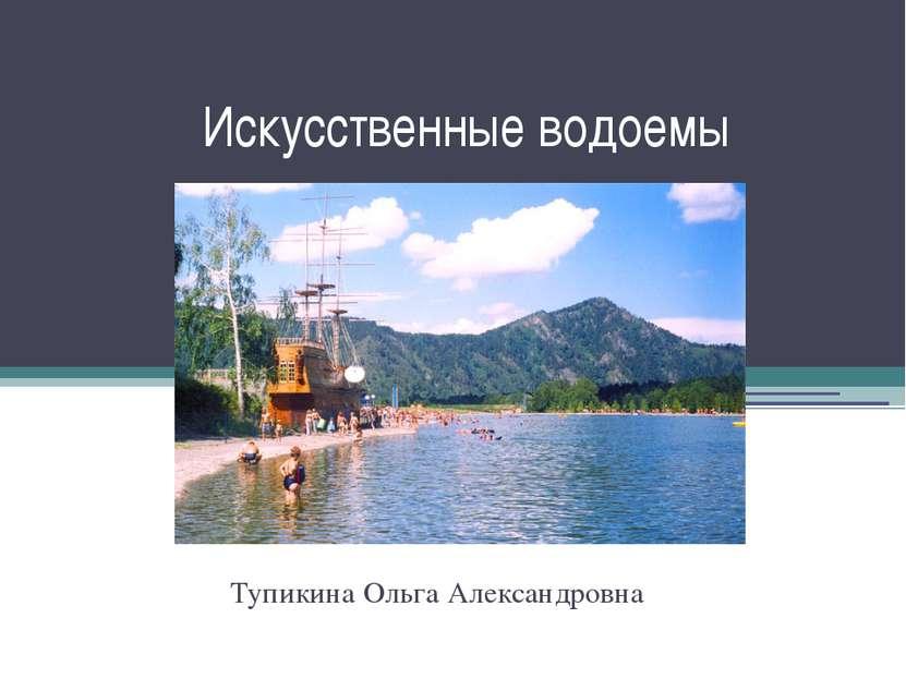 Искусственные водоемы Тупикина Ольга Александровна