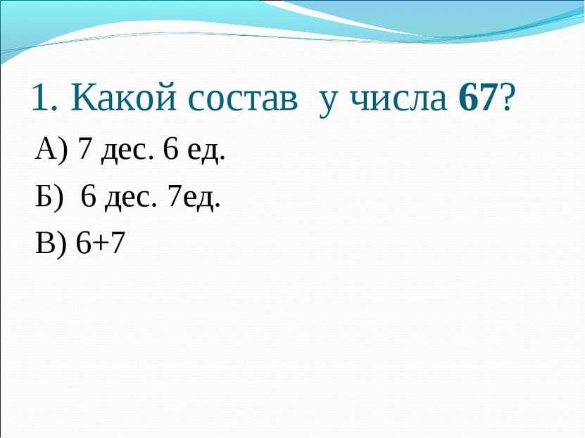 1. Какой состав у числа 67? А) 7 дес. 6 ед. Б) 6 дес. 7ед. В) 6+7
