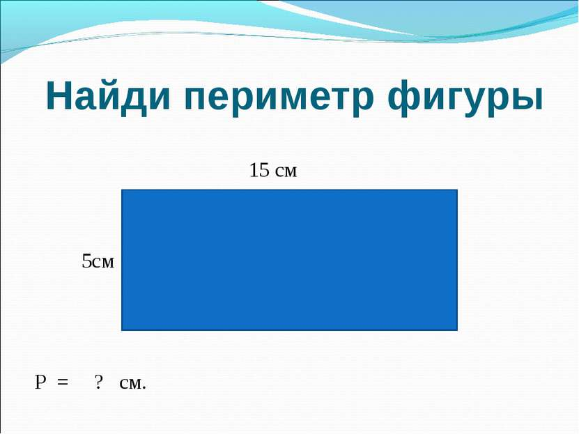 Найди периметр фигуры 15 см 5см Р = ? см.