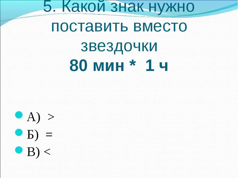 5. Какой знак нужно поставить вместо звездочки 80 мин * 1 ч А) > Б) = В)