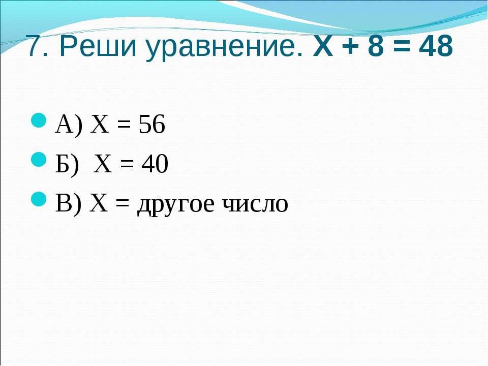7. Реши уравнение. Х + 8 = 48 А) Х = 56 Б) Х = 40 В) Х = другое число