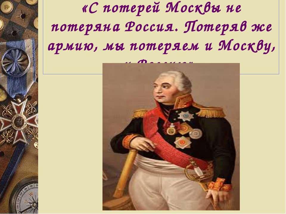 «С потерей Москвы не потеряна Россия. Потеряв же армию, мы потеряем и Москву,...
