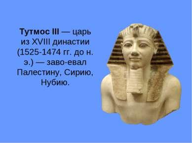 Тутмос III — царь из XVIII династии (1525-1474 гг. до н. э.) — заво евал Пале...