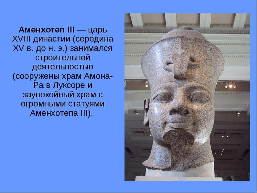 Аменхотеп III — царь XVIII династии (середина XV в. до н. э.) занимался строи...