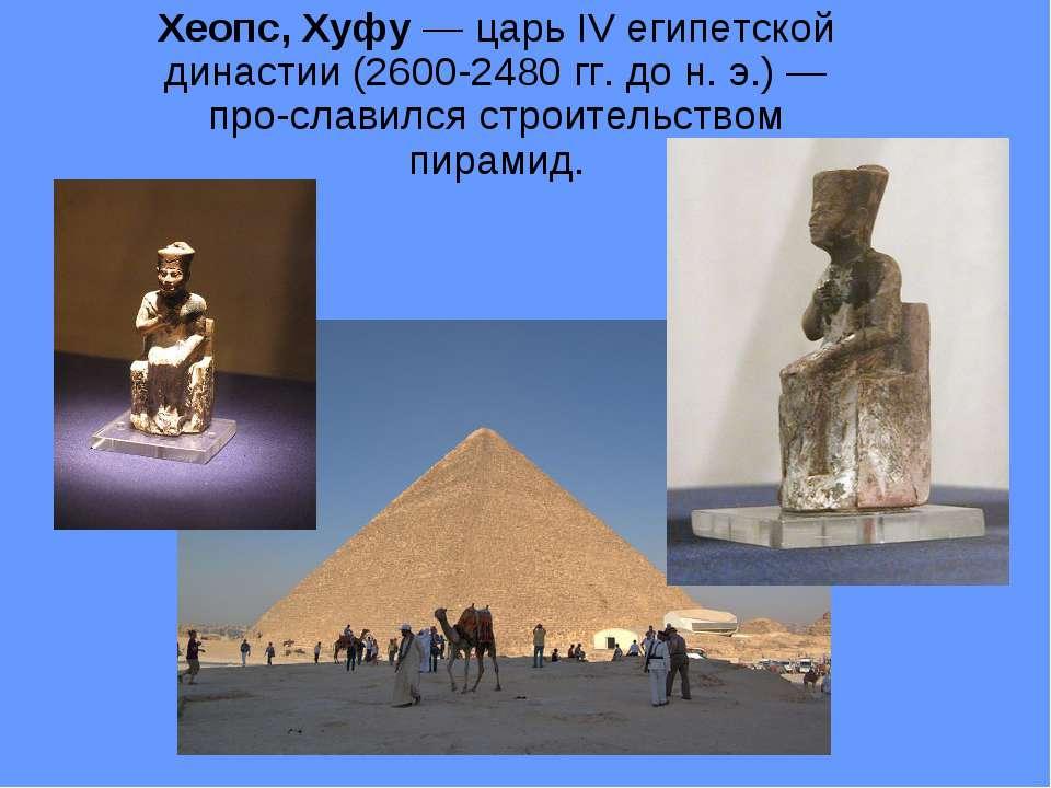 Хеопс, Хуфу — царь IV египетской династии (2600-2480 гг. до н. э.) — про слав...