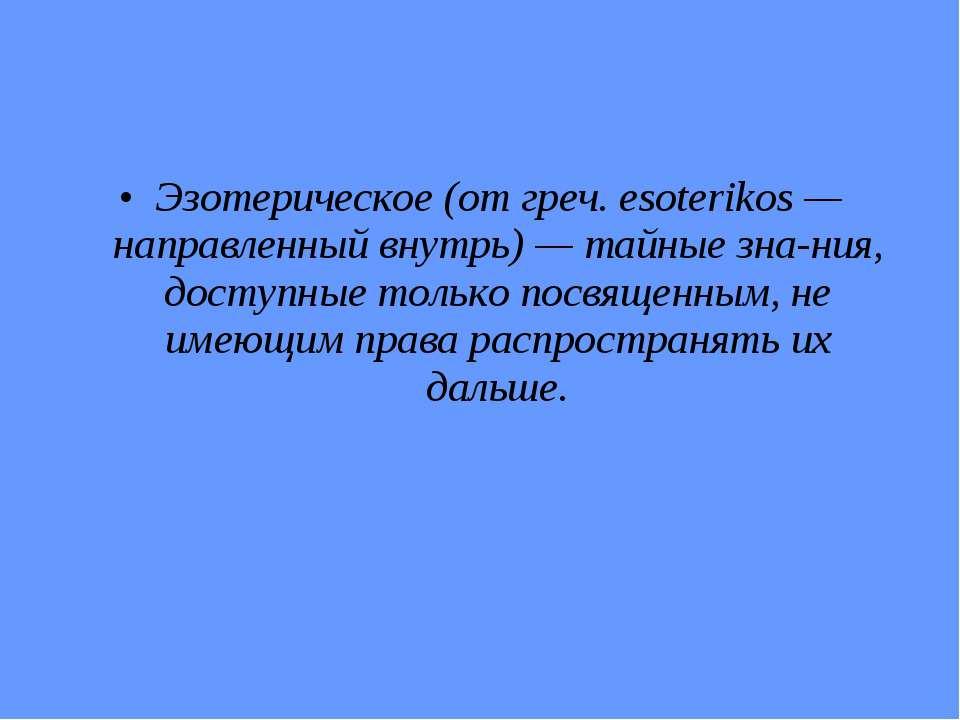 Эзотерическое (от греч. esoterikos — направленный внутрь) — тайные зна ния, д...