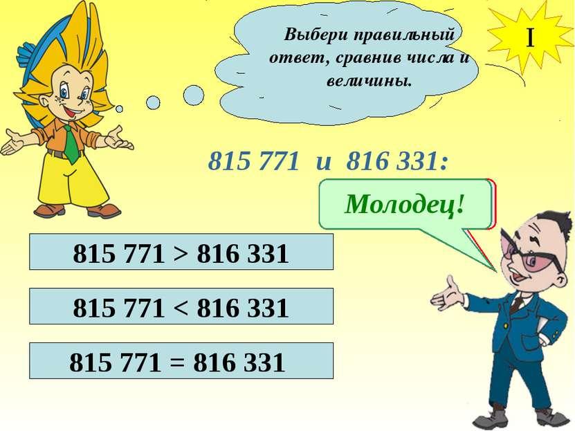 Выбери правильный ответ, сравнив числа и величины. I 815 771 и 816 331: 815 7...
