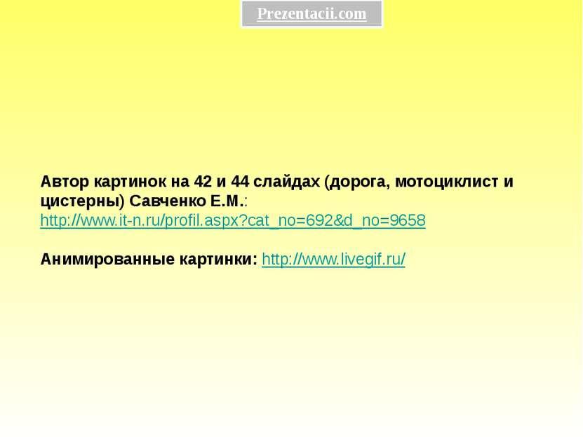 Автор картинок на 42 и 44 слайдах (дорога, мотоциклист и цистерны) Савченко Е...