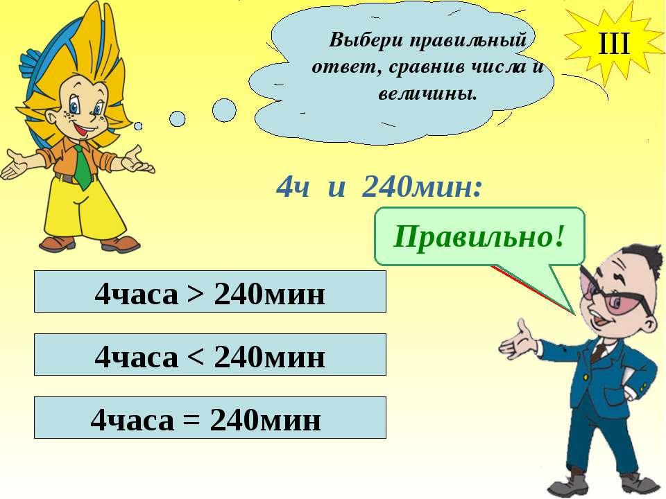 Выбери правильный ответ, сравнив числа и величины. III 4ч и 240мин: 4часа > 2...