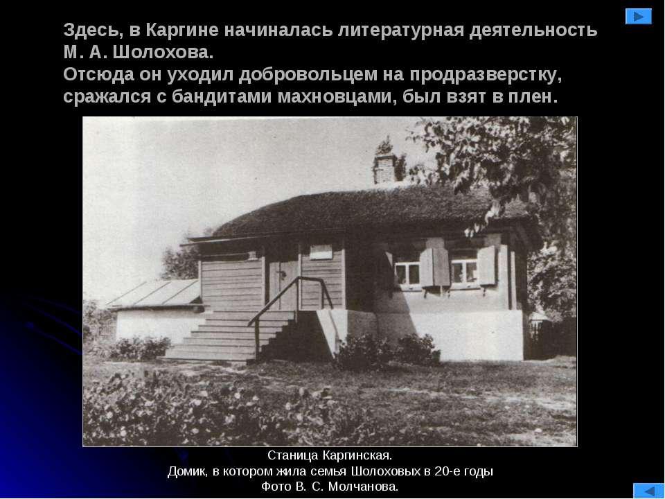 Здесь, в Каргине начиналась литературная деятельность М. А. Шолохова. Отсюда ...
