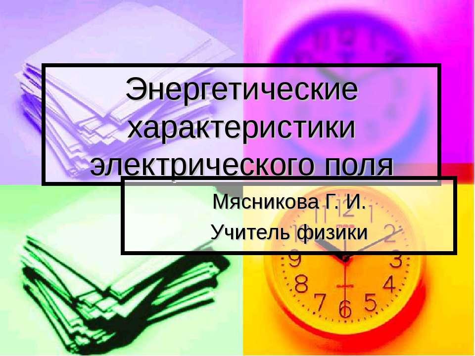 Энергетические характеристики электрического поля Мясникова Г. И. Учитель физики