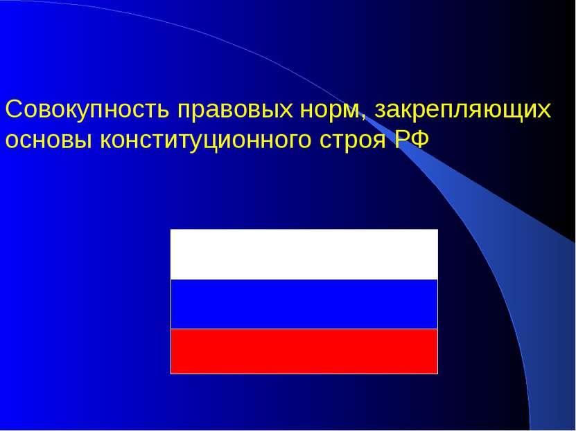 Совокупность правовых норм, закрепляющих основы конституционного строя РФ