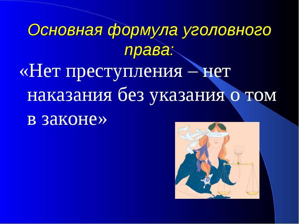 Основная формула уголовного права: «Нет преступления – нет наказания без указ...