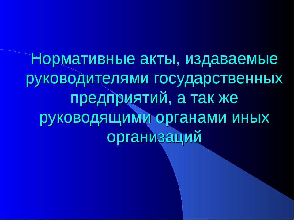 Нормативные акты, издаваемые руководителями государственных предприятий, а та...