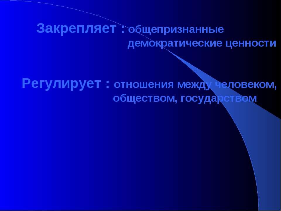 Закрепляет : общепризнанные демократические ценности Регулирует : отношения м...