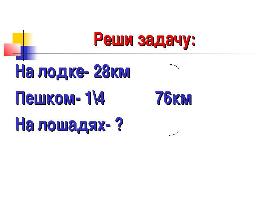 Реши задачу: На лодке- 28км Пешком- 1\4 76км На лошадях- ?