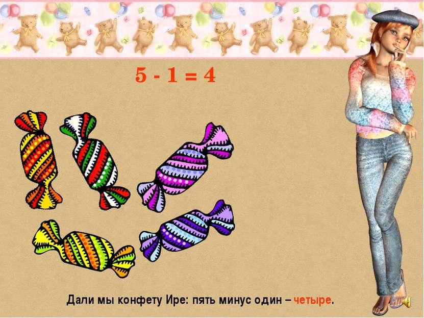 5 - 1 = 4 Дали мы конфету Ире: пять минус один – четыре.