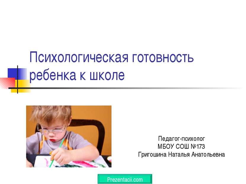 Психологическая готовность ребенка к школе Педагог-психолог МБОУ СОШ №173 Гри...