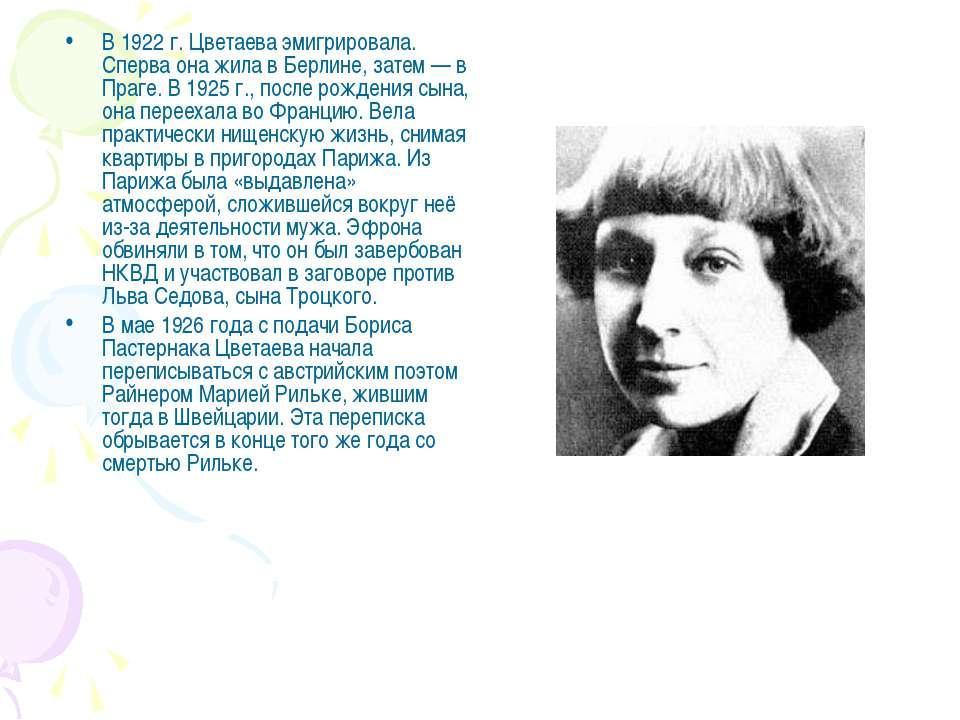 В 1922 г. Цветаева эмигрировала. Сперва она жила в Берлине, затем — в Праге. ...