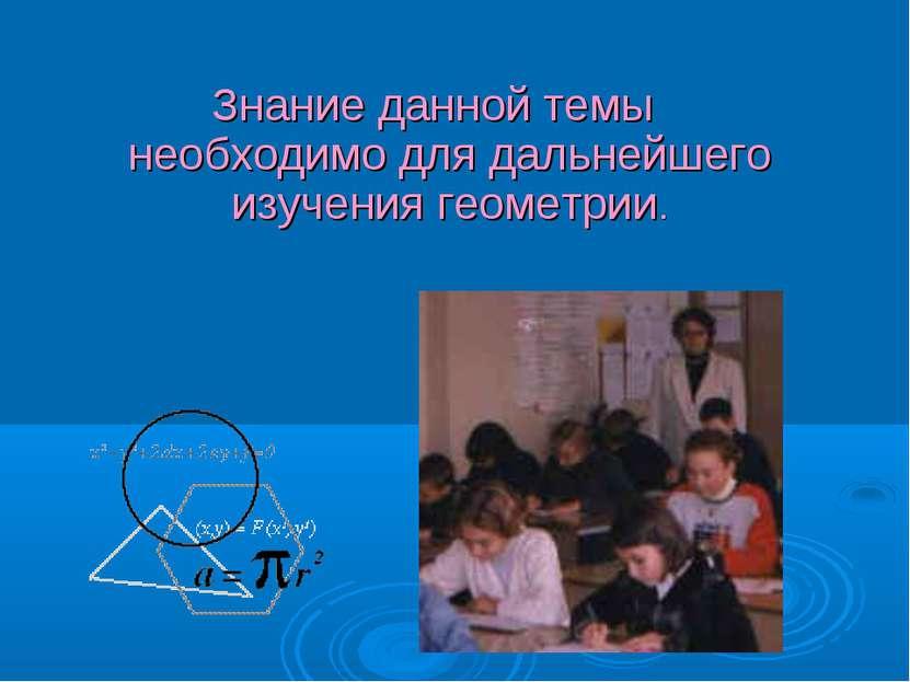 Знание данной темы необходимо для дальнейшего изучения геометрии.