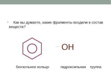 Как вы думаете, какие фрагменты входили в состав веществ? OH бензольное кольц...